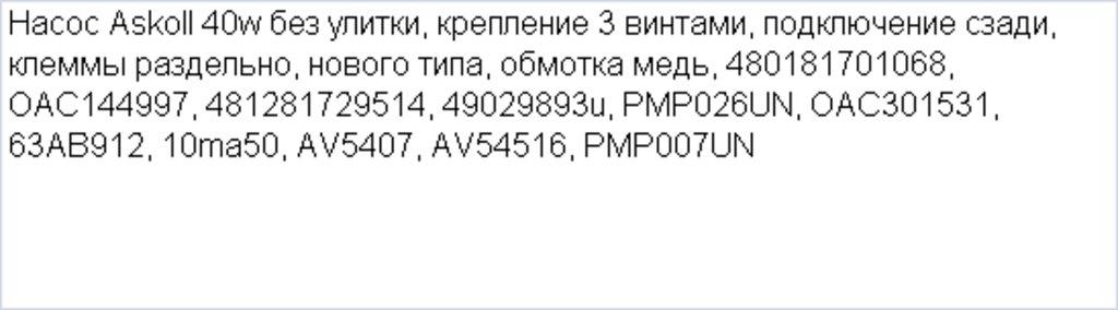 Насосы сливные для стиральных и посудомоечных машин: Насос Askoll 40w без улитки, крепление 3 винтами, подключение сзади, клеммы раздельно, нового типа, обмотка медь, 480181701068, OAC144997, 481281729514, 49029893u, PMP026UN, OAC301531, 63AB912, 10ma50, AV5407, AV54516, PMP007UN в АНС ПРОЕКТ, ООО, Сервисный центр